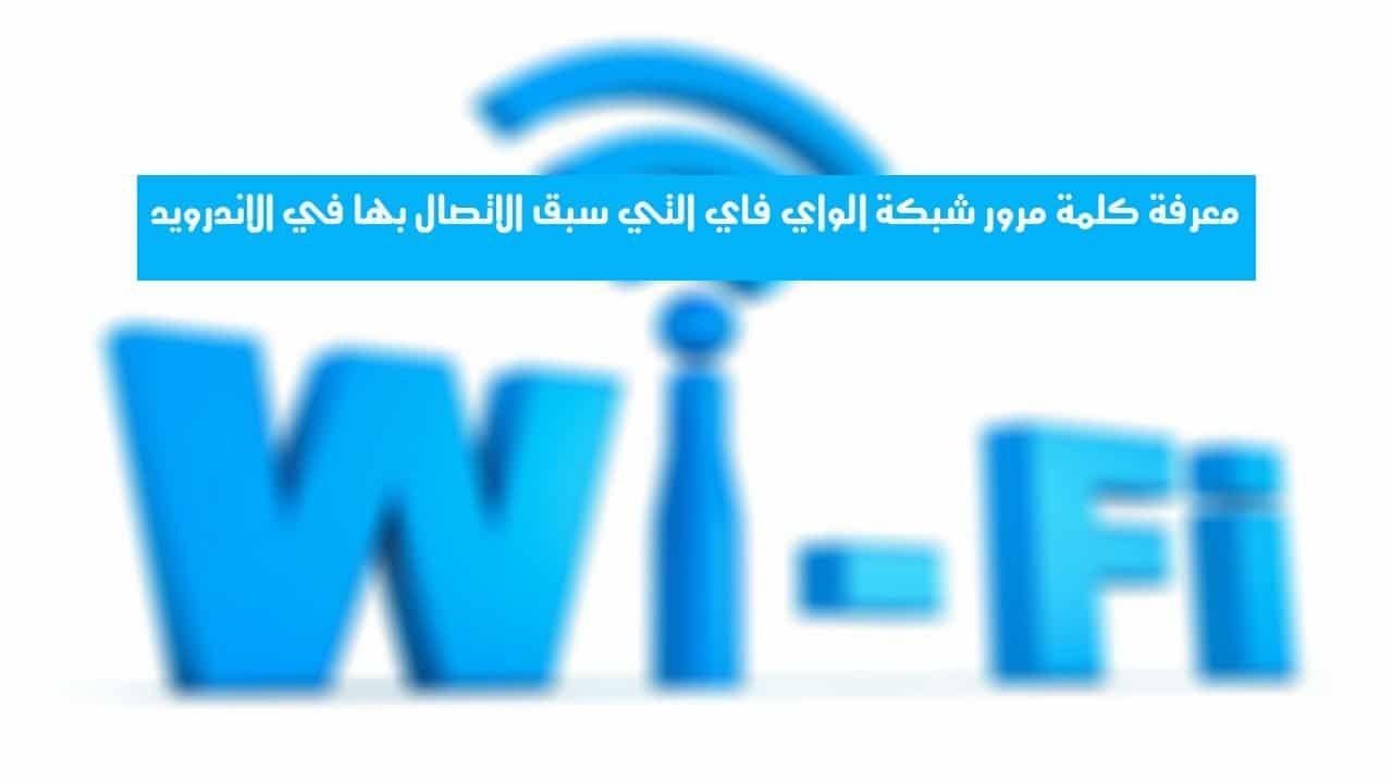 معرفة كلمة مرور شبكة الواي فاي التي سبق الاتصال بها في أجهزة الاندرويد - Android