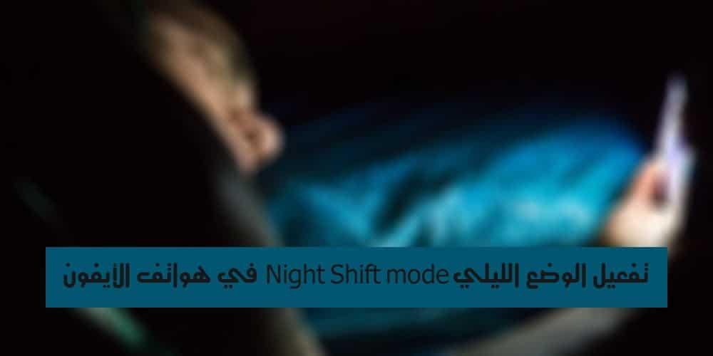 تفعيل الوضع الليلي Night Shift mode في هواتف الأيفون